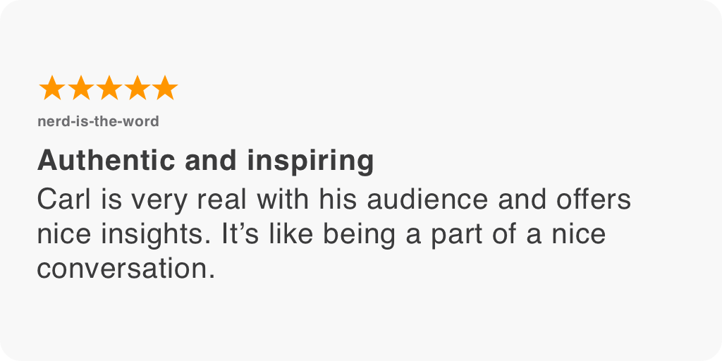 Carl is very real with his audience and offers nice insights. It's like being a part of a nice conversation.