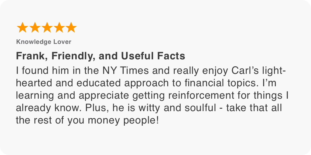 I found him in the NY Times and really enjoy Carl's light-hearted and educated approach to financial topics. I'm learning and appreciate getting reinforcement for things I already know. Plus, he is witty and soulful - take that all the rest of you money people!