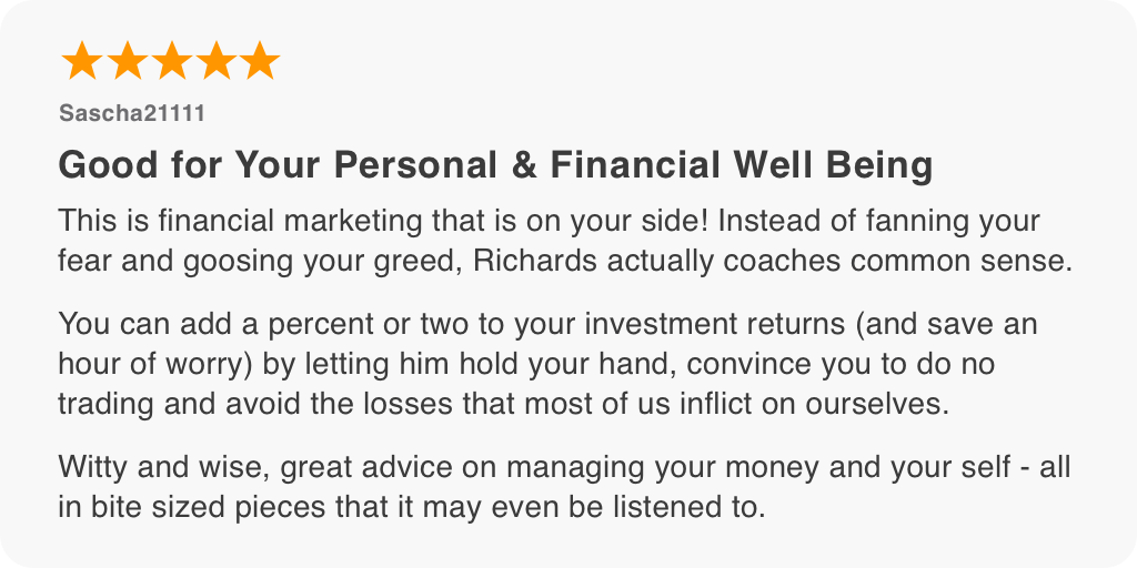 This is financial marketing that is on your side! Instead of fanning your fear and goosing your greed, Richards actually coaches common sense. You can add a percent or two to your investment returns (and save an hour of worry) by letting him hold your hand, convince you to do no trading and avoid the losses that most of us inflict on ourselves. Witty and wise, great advice on managing your money and your self - all in bite sized pieces that it may even be listened to.