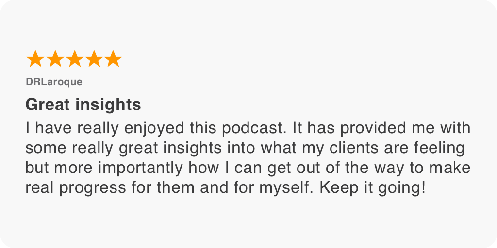 I have really enjoyed this podcast. It has provided me with some really great insights into what my clients are feeling but more importantly how I can get out of the way to make real progress for them and for myself. Keep it going!