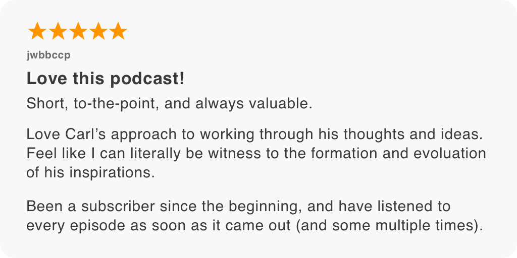 Short, to-the-point, and always valuable. Love Carl's approach to working through his thoughts and ideas. Feel like I can literally be witness to the formation and evolution of his inspirations. Been a subscriber since the beginning, and have listened to every episode as soon as it came out (and some multiple times).