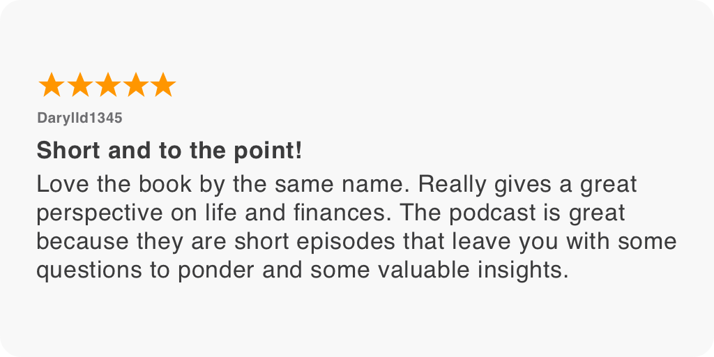 Love the book by the same name. Really gives a great perspective on life and finances. The podcast is great because they are short episodes that leave you with some questions to ponder and some valuable insights.