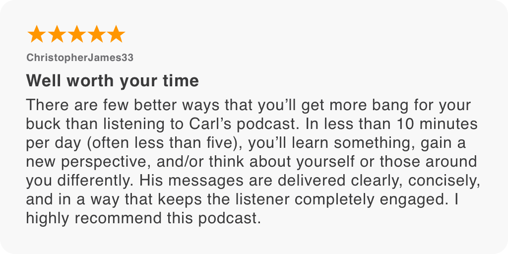 There are few better ways that you'll get more bang for your buck than listening to Carl's podcast. In less than 10 minutes per day (often less than five), you'll learn something, gain a new perspective, and/or think about yourself or those around you differently. His messages are delivered clearly, concisely, and in a way that keeps the listener completely engaged. I highly recommend this podcast.